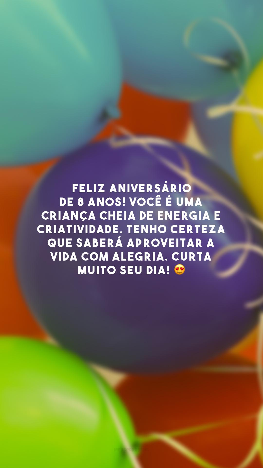 Feliz aniversário de 8 anos! Você é uma criança cheia de energia e criatividade. Tenho certeza que saberá aproveitar a vida com alegria. Curta muito seu dia! 😍