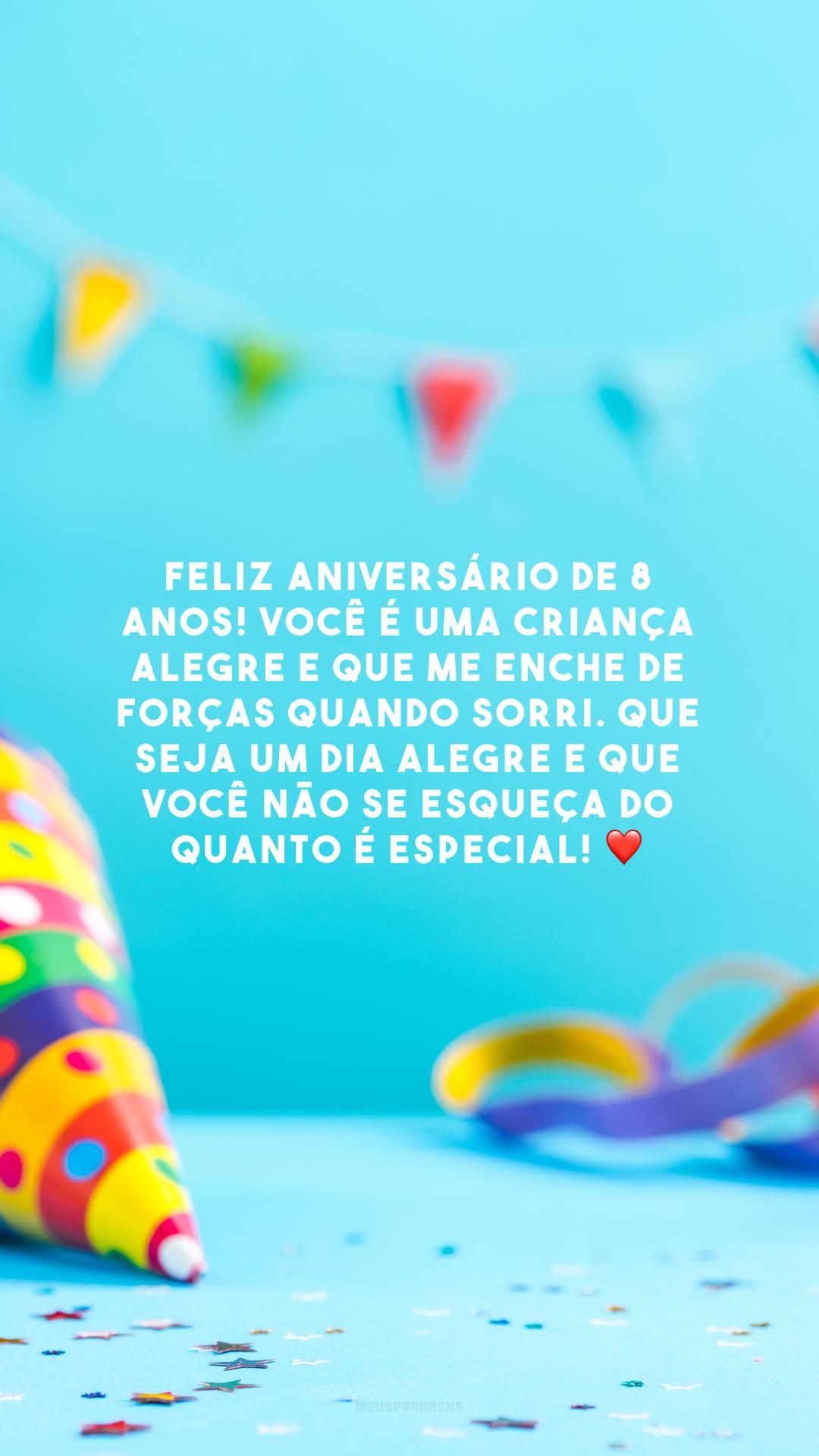 Feliz aniversário de 8 anos! Você é uma criança alegre e que me enche de forças quando sorri. Que seja um dia alegre e que você não se esqueça do quanto é especial! ❤️