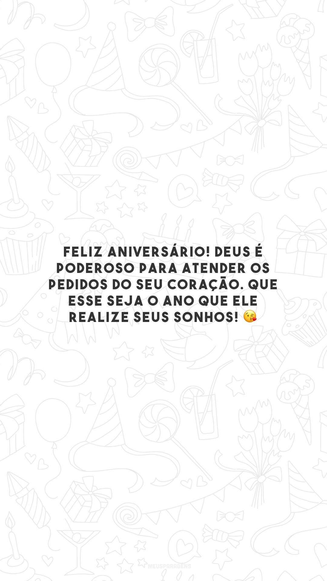 Feliz aniversário! Deus é poderoso para atender os pedidos do seu coração. Que esse seja o ano que Ele realize seus sonhos! 😘