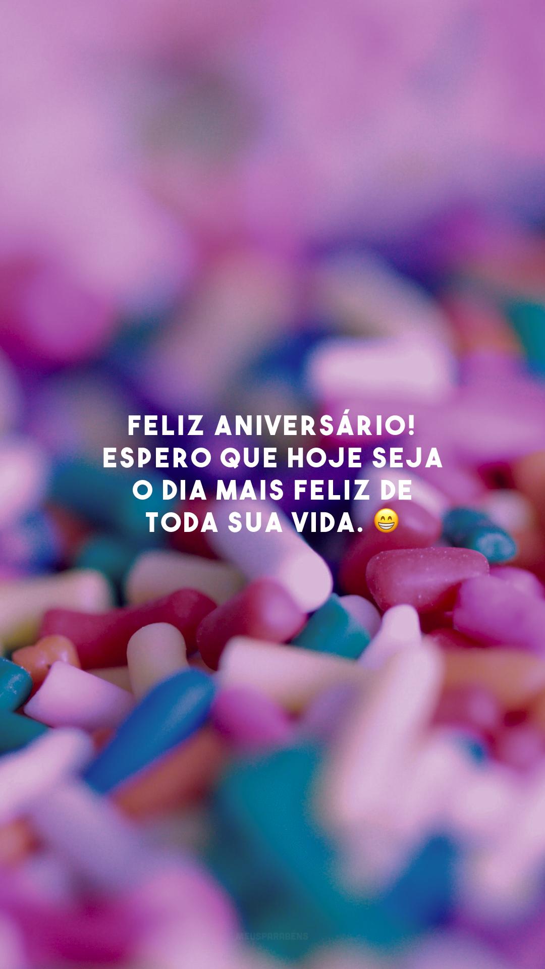 Feliz aniversário! Espero que hoje seja o dia mais feliz de toda sua vida. 😁