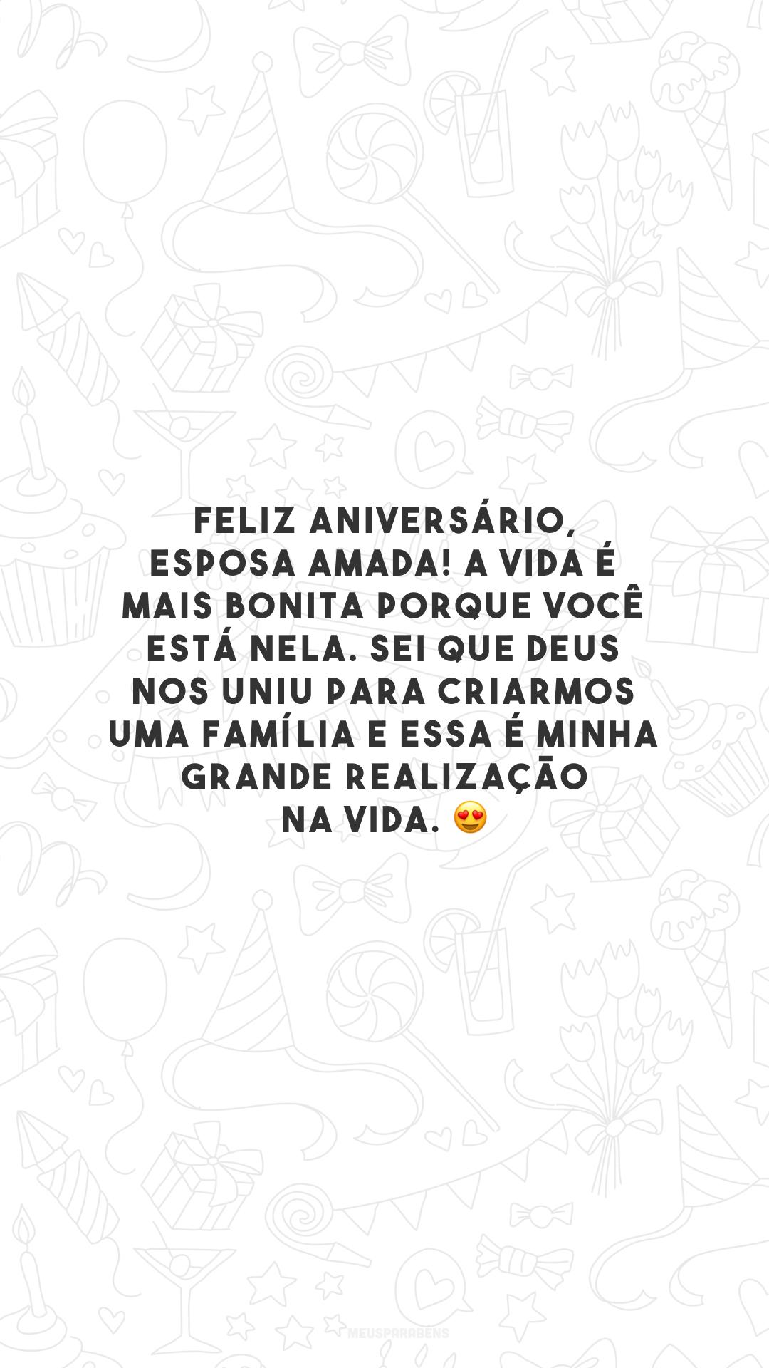 Feliz aniversário, esposa amada! A vida é mais bonita porque você está nela. Sei que Deus nos uniu para criarmos uma família e essa é minha grande realização na vida. 😍