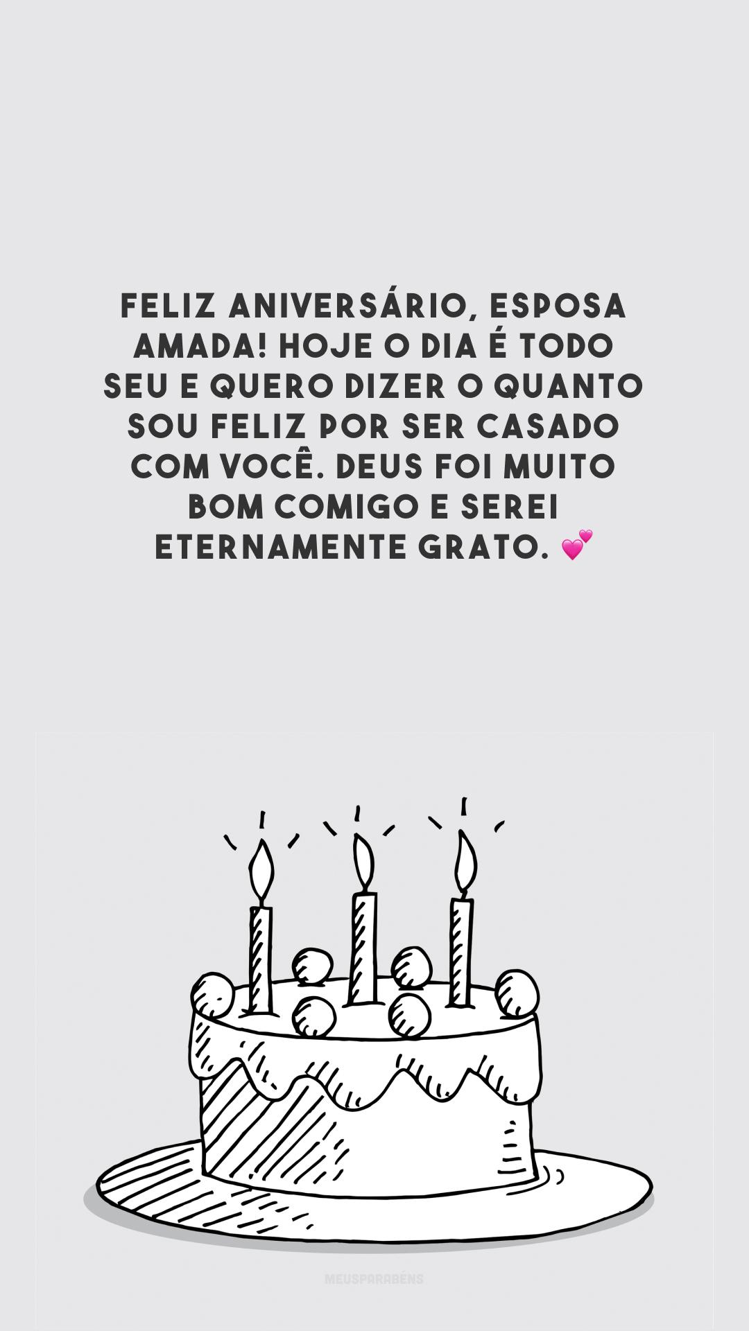 Feliz aniversário, esposa amada! Hoje o dia é todo seu e quero dizer o quanto sou feliz por ser casado com você. Deus foi muito bom comigo e serei eternamente grato. 💕