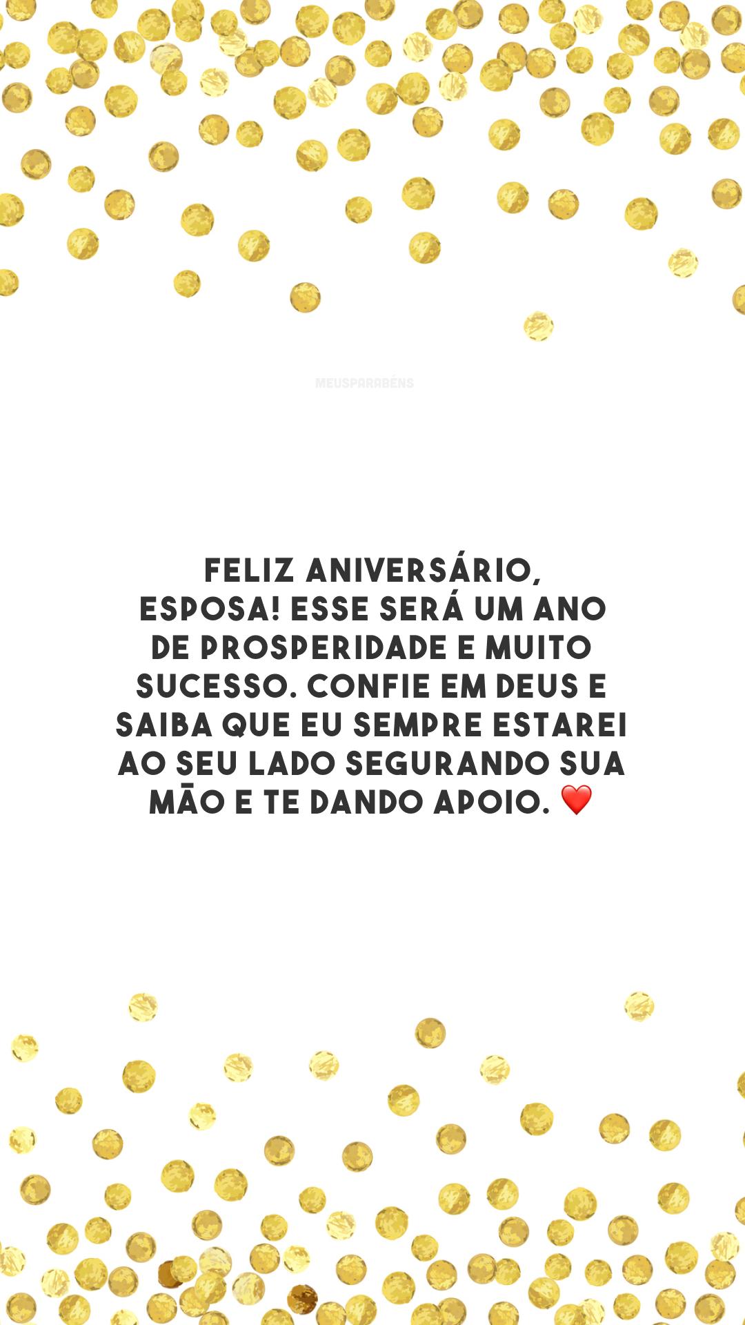 Feliz aniversário, esposa! Esse será um ano de prosperidade e muito sucesso. Confie em Deus e saiba que eu sempre estarei ao seu lado segurando sua mão e te dando apoio. ❤️