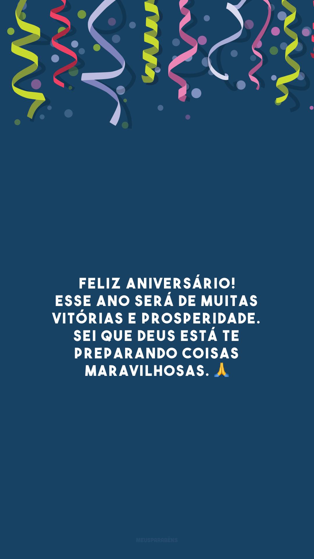 Feliz aniversário! Esse ano será de muitas vitórias e prosperidade. Sei que Deus está te preparando coisas maravilhosas. 🙏