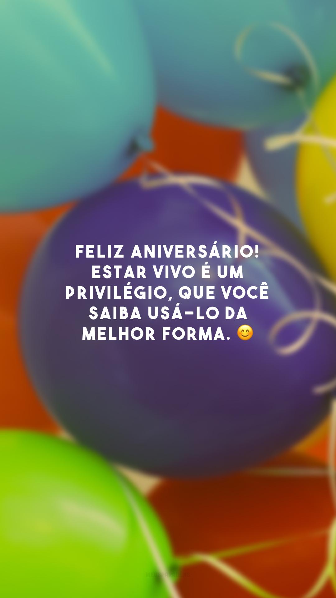 Feliz aniversário! Estar vivo é um privilégio, que você saiba usá-lo da melhor forma. 😊