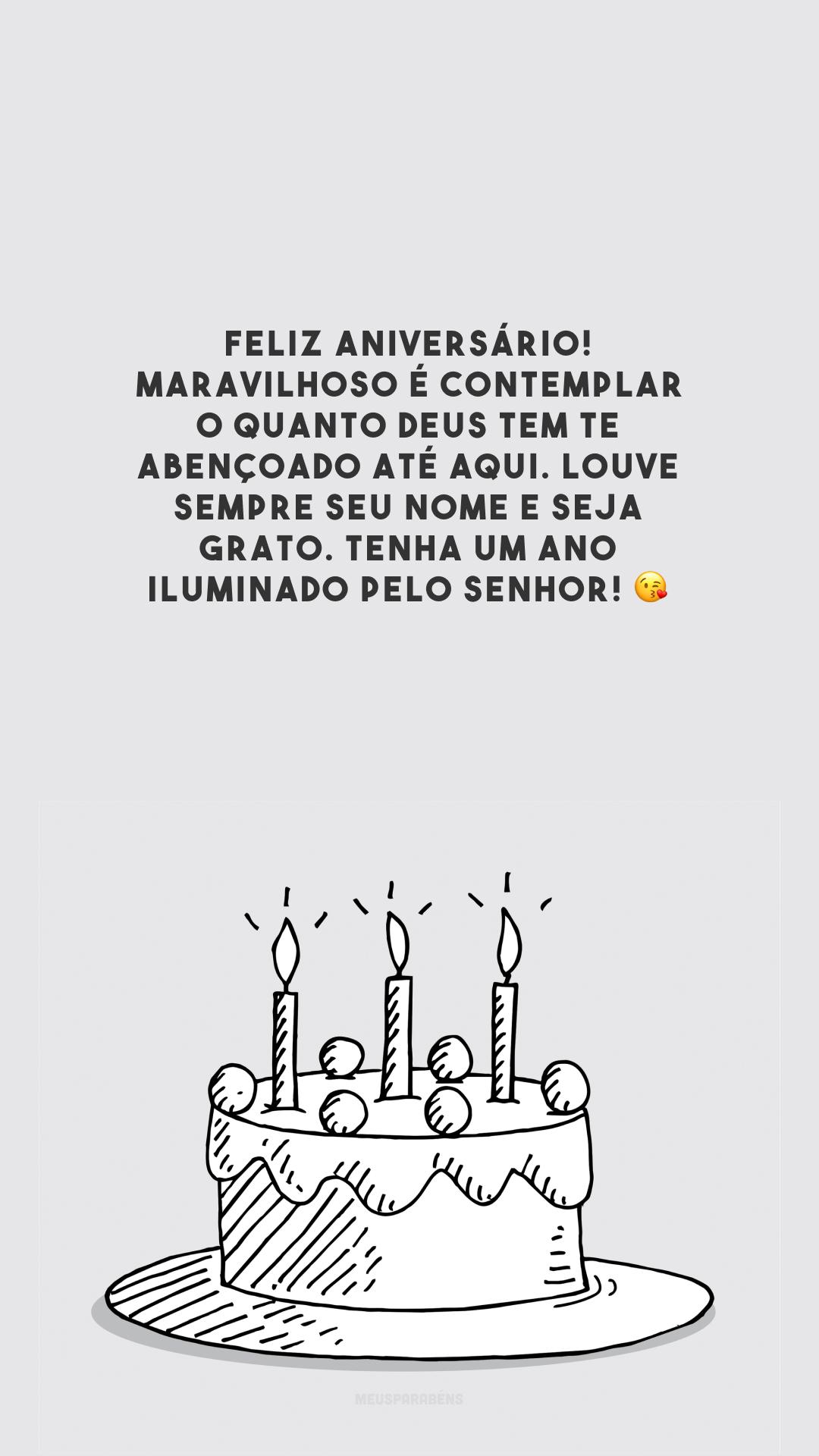 Feliz aniversário! Maravilhoso é contemplar o quanto Deus tem te abençoado até aqui. Louve sempre seu nome e seja grato. Tenha um ano iluminado pelo Senhor! 😘