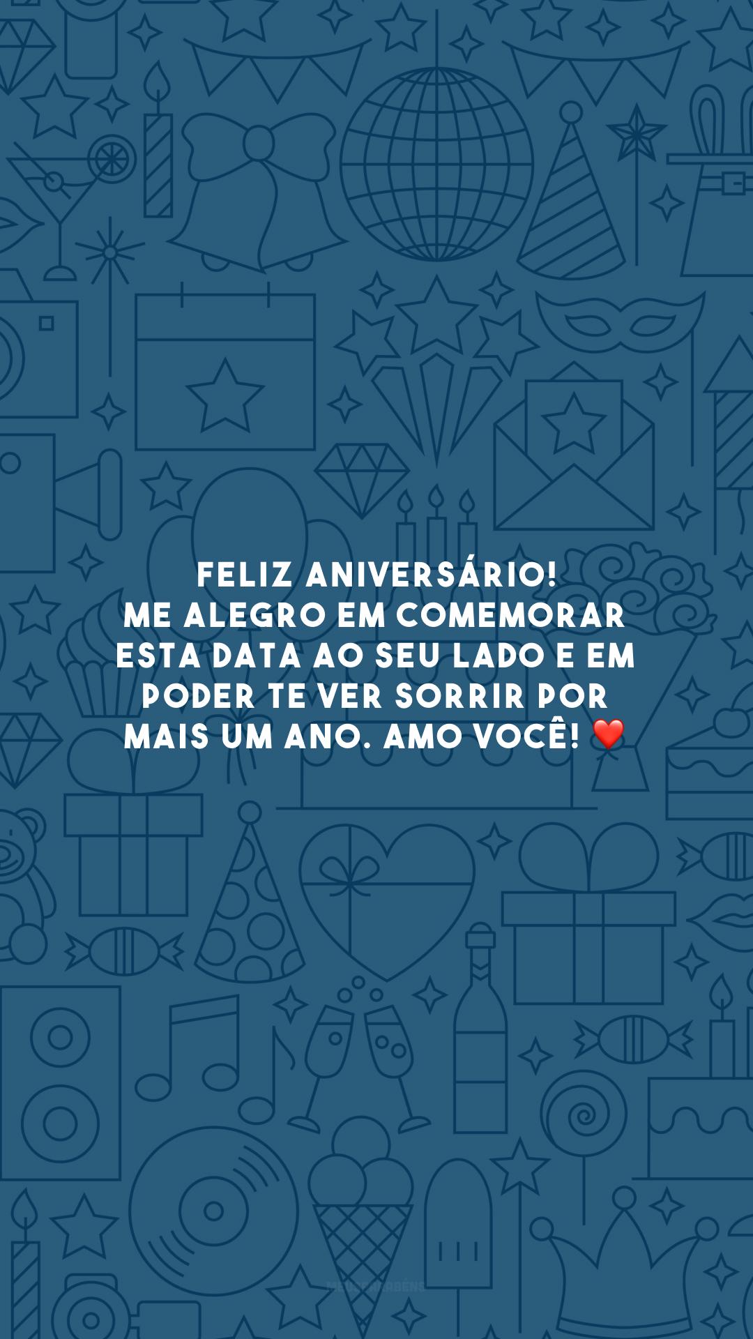 Feliz aniversário! Me alegro em comemorar esta data ao seu lado e em poder te ver sorrir por mais um ano. Amo você! ❤️