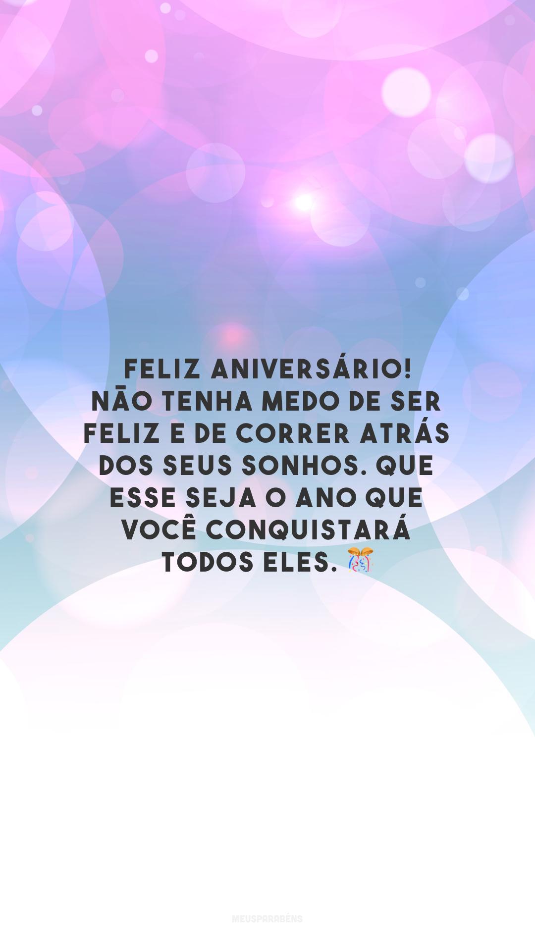 Feliz aniversário! Não tenha medo de ser feliz e de correr atrás dos seus sonhos. Que esse seja o ano que você conquistará todos eles. 🎊