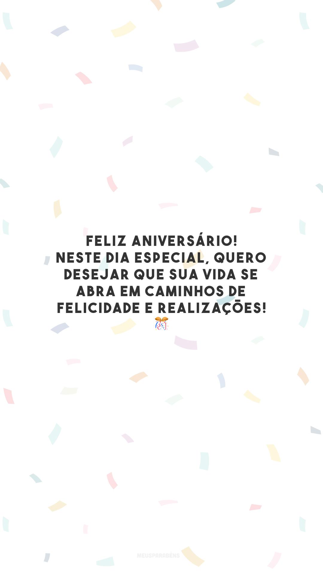 Feliz aniversário! Neste dia especial, quero desejar que sua vida se abra em caminhos de felicidade e realizações! 🎊