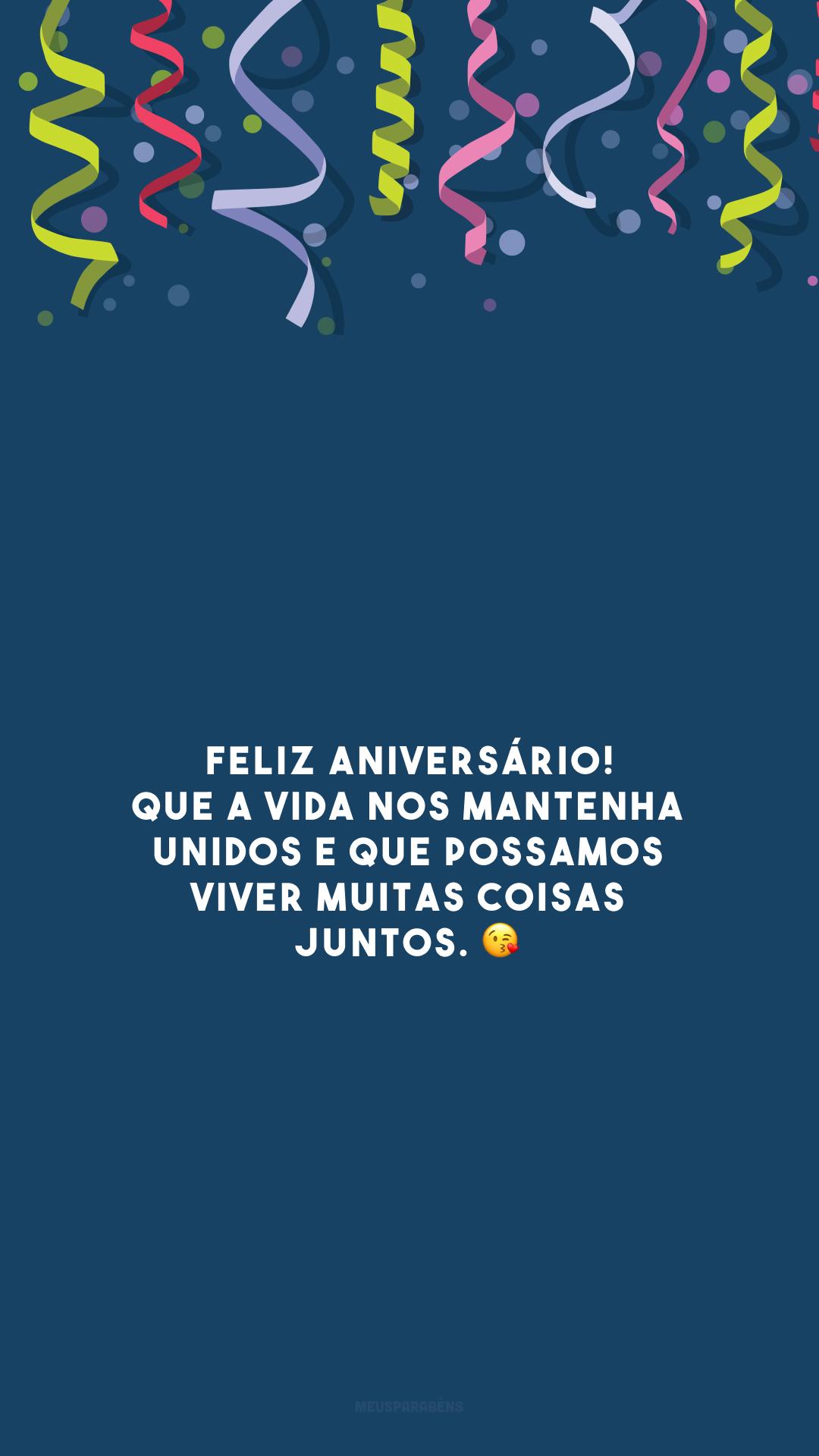 Feliz aniversário! Que a vida nos mantenha unidos e que possamos viver muitas coisas juntos. 😘