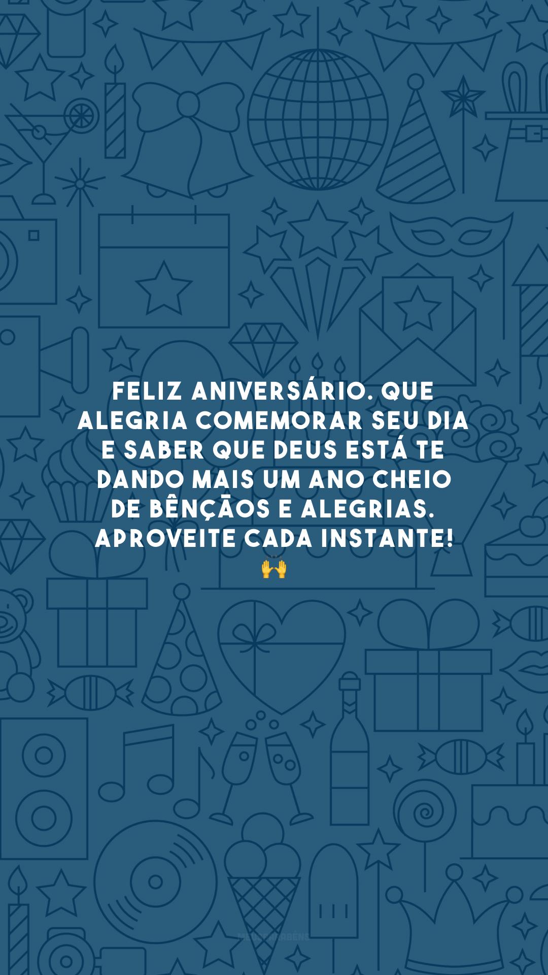 Feliz aniversário. Que alegria comemorar seu dia e saber que Deus está te dando mais um ano cheio de bênçãos e alegrias. Aproveite cada instante! 🙌