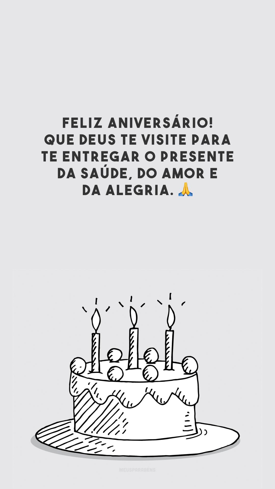 Feliz aniversário! Que Deus te visite para te entregar o presente da saúde, do amor e da alegria. 🙏