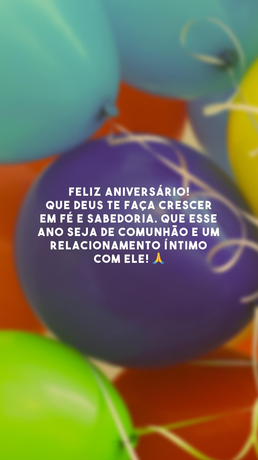 Feliz aniversário! Que Deus te faça crescer em fé e sabedoria. Que esse ano seja de comunhão e um relacionamento íntimo com Ele! 🙏