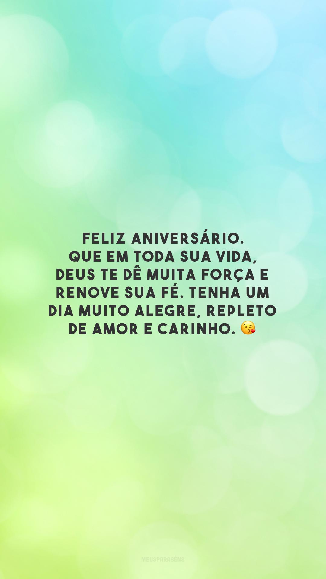 Feliz aniversário. Que em toda sua vida, Deus te dê muita força e renove sua fé. Tenha um dia muito alegre, repleto de amor e carinho. 😘