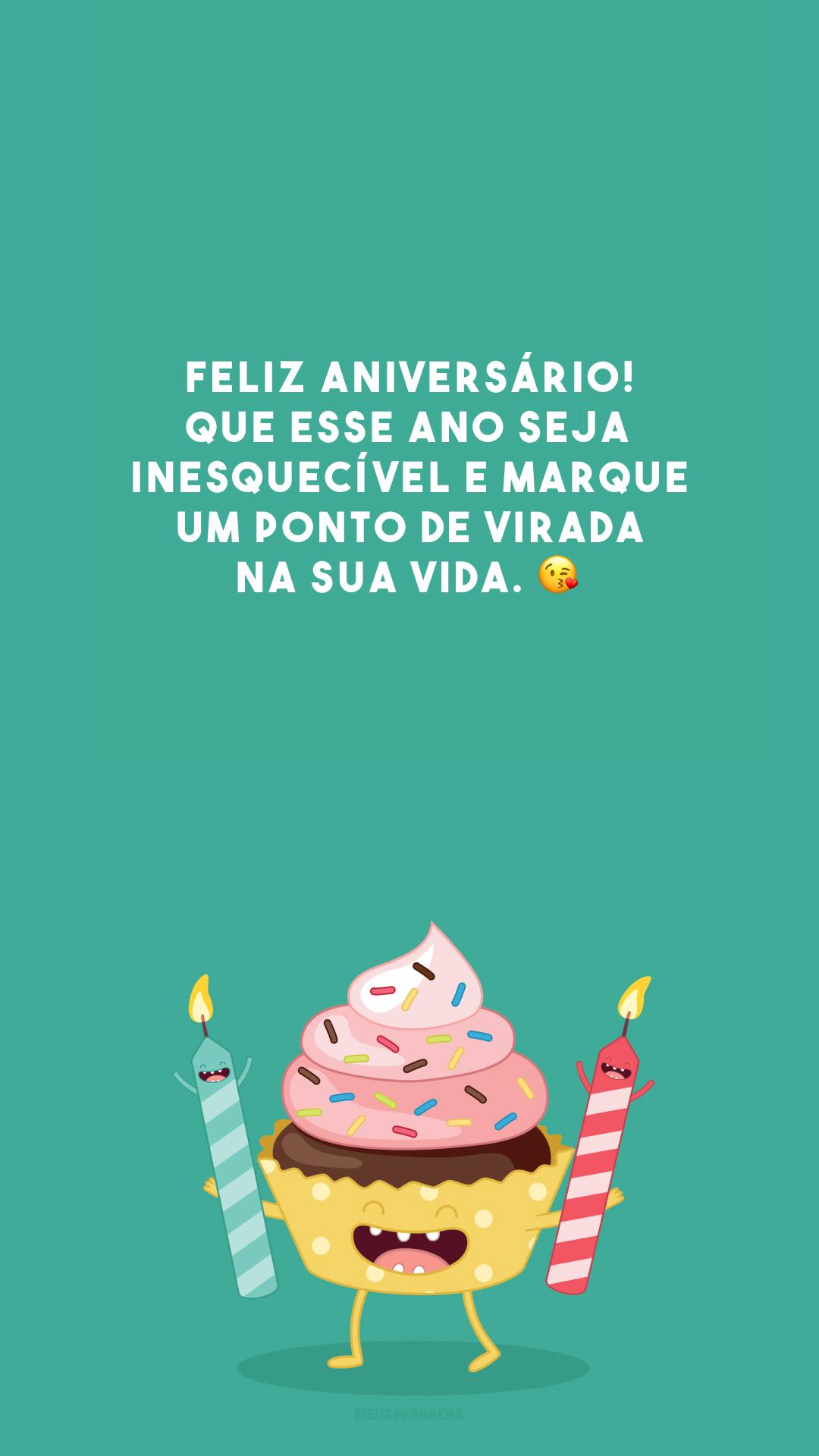 Feliz aniversário! Que esse ano seja inesquecível e marque um ponto de virada na sua vida. 😘