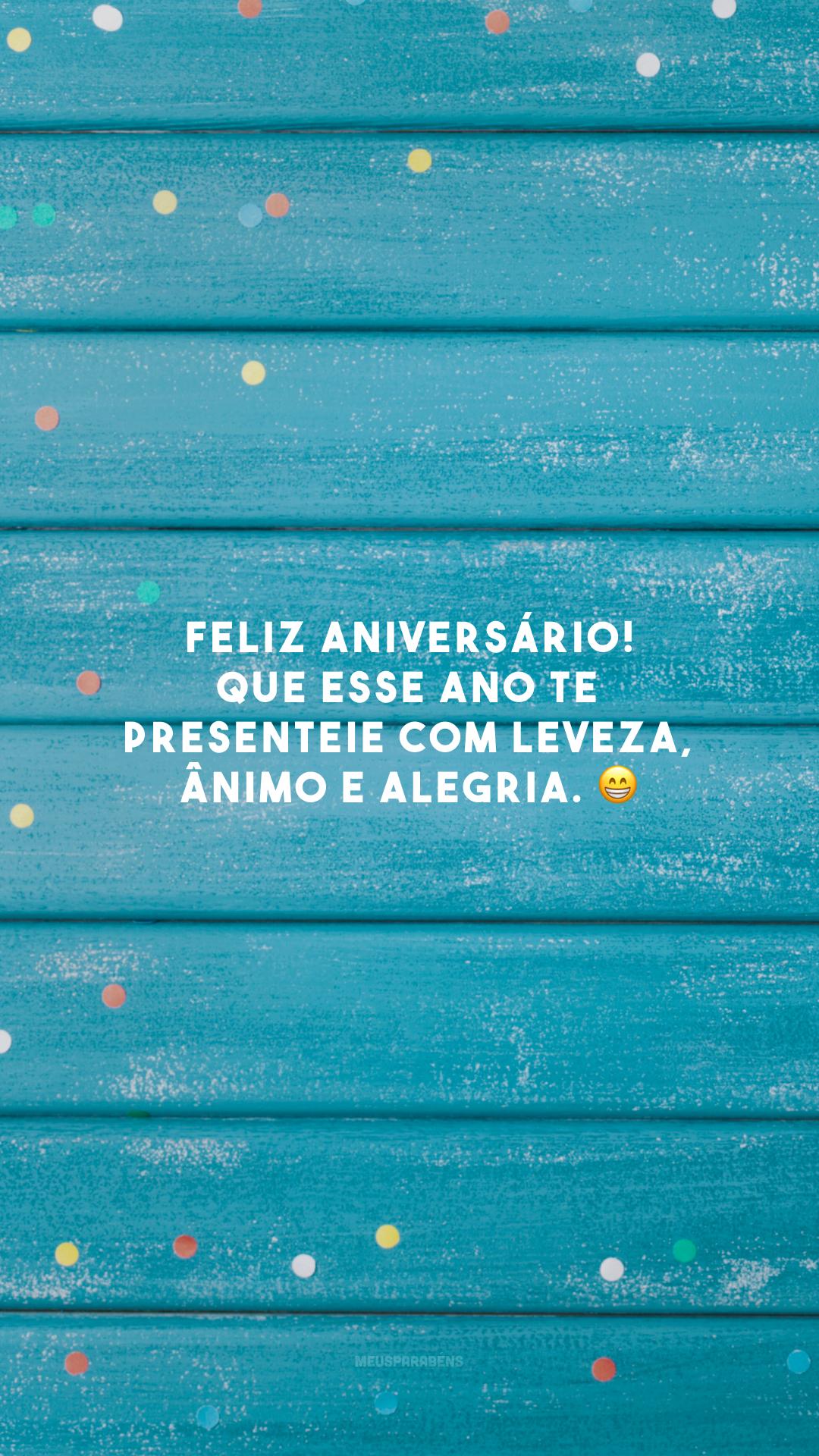 Feliz aniversário! Que esse ano te presenteie com leveza, ânimo e alegria. 😁