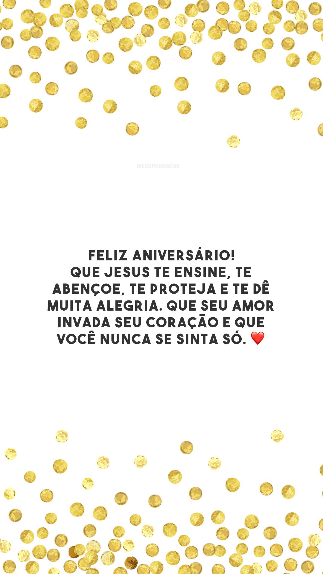 Feliz aniversário! Que Jesus te ensine, te abençoe, te proteja e te dê muita alegria. Que seu amor invada seu coração e que você nunca se sinta só. ❤️