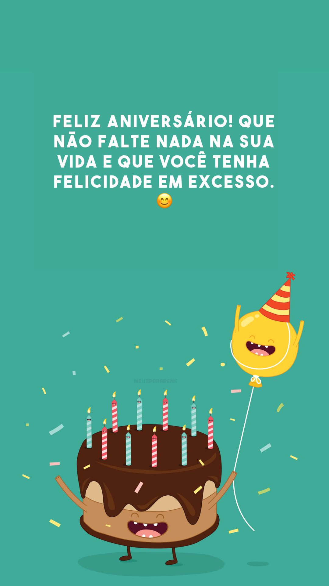 Feliz aniversário! Que não falte nada na sua vida e que você tenha felicidade em excesso. 😊