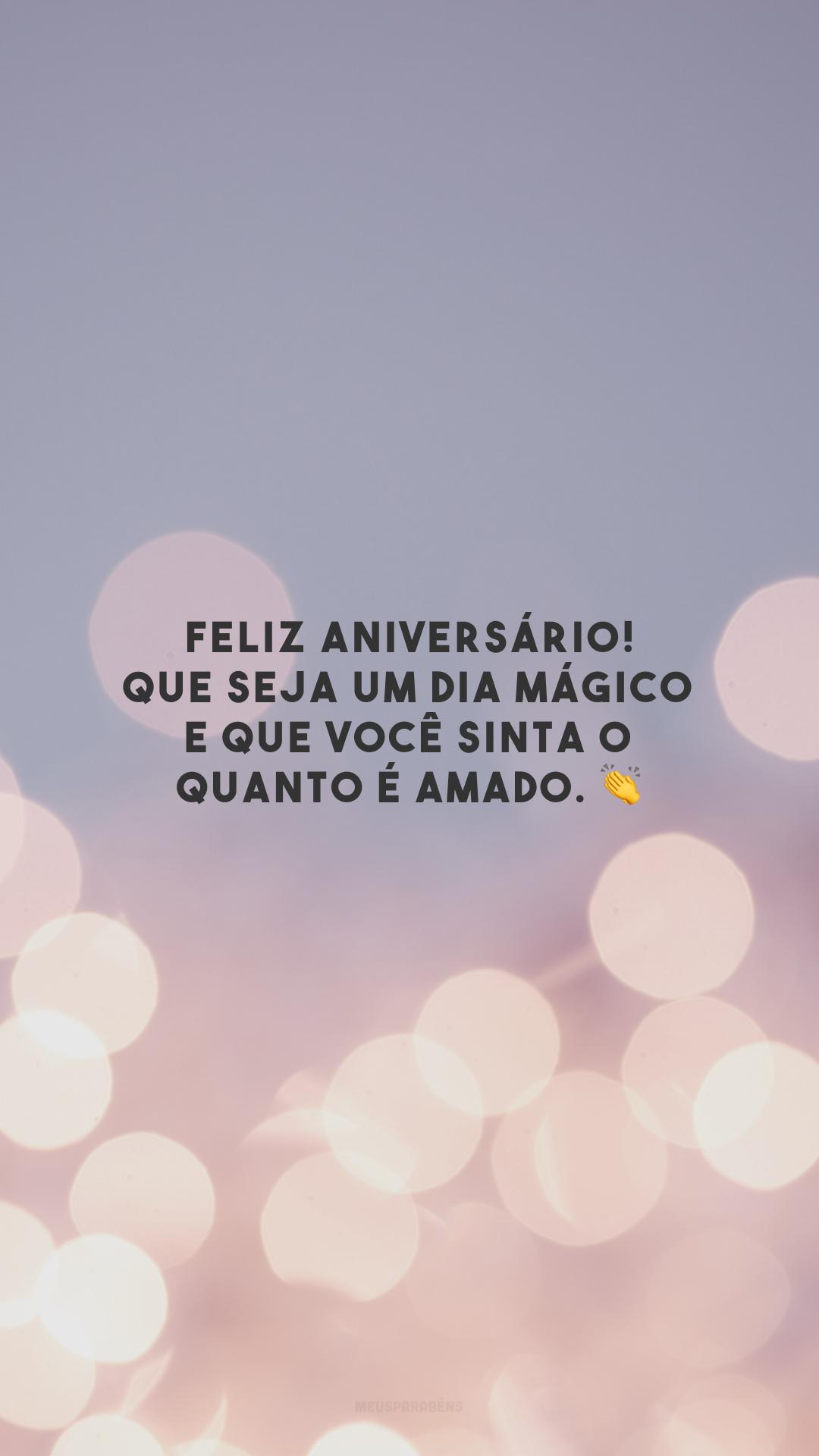 Feliz aniversário! Que seja um dia mágico e que você sinta o quanto é amado. 👏