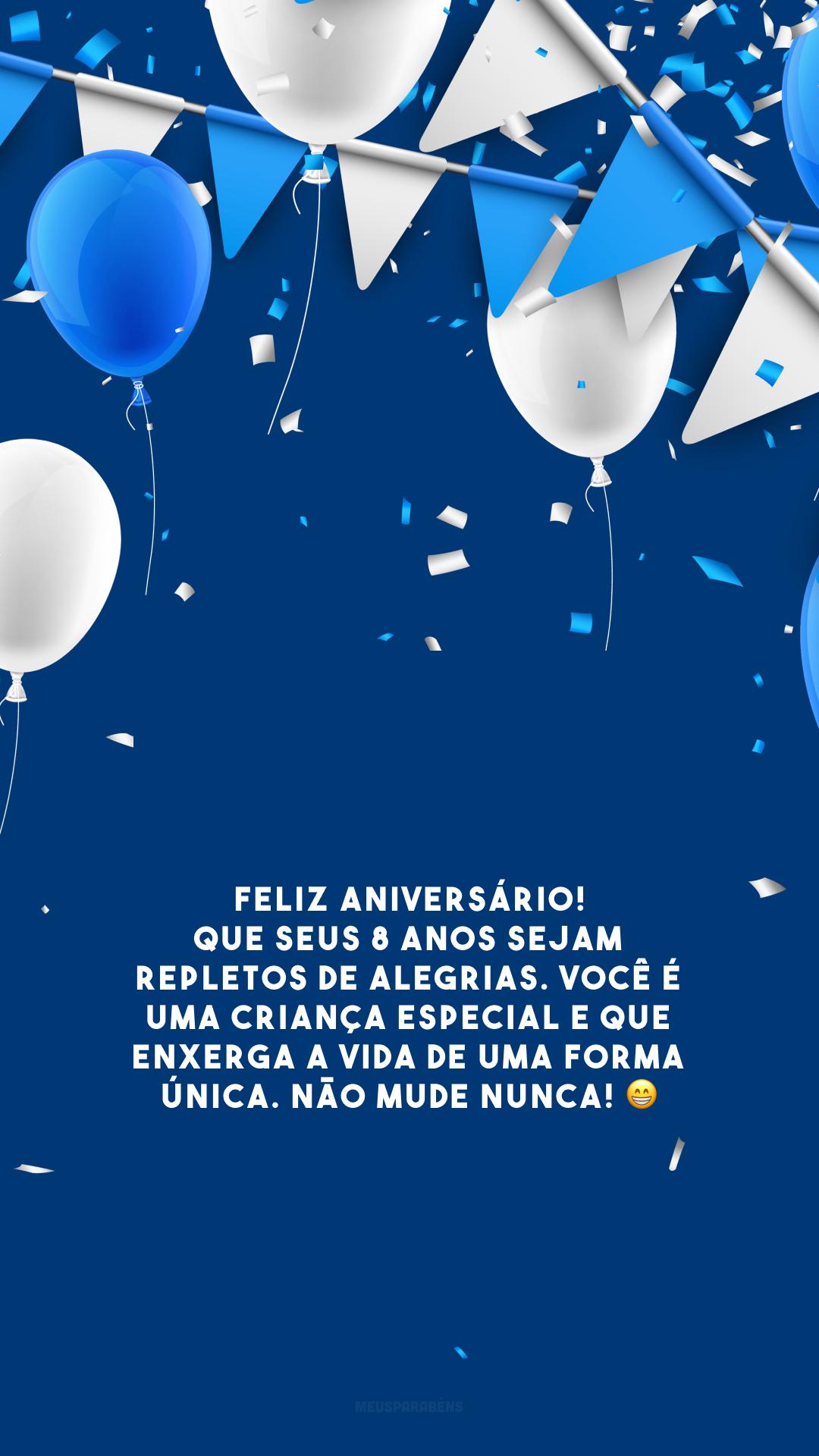 Feliz aniversário! Que seus 8 anos sejam repletos de alegrias. Você é uma criança especial e que enxerga a vida de uma forma única. Não mude nunca! 😁