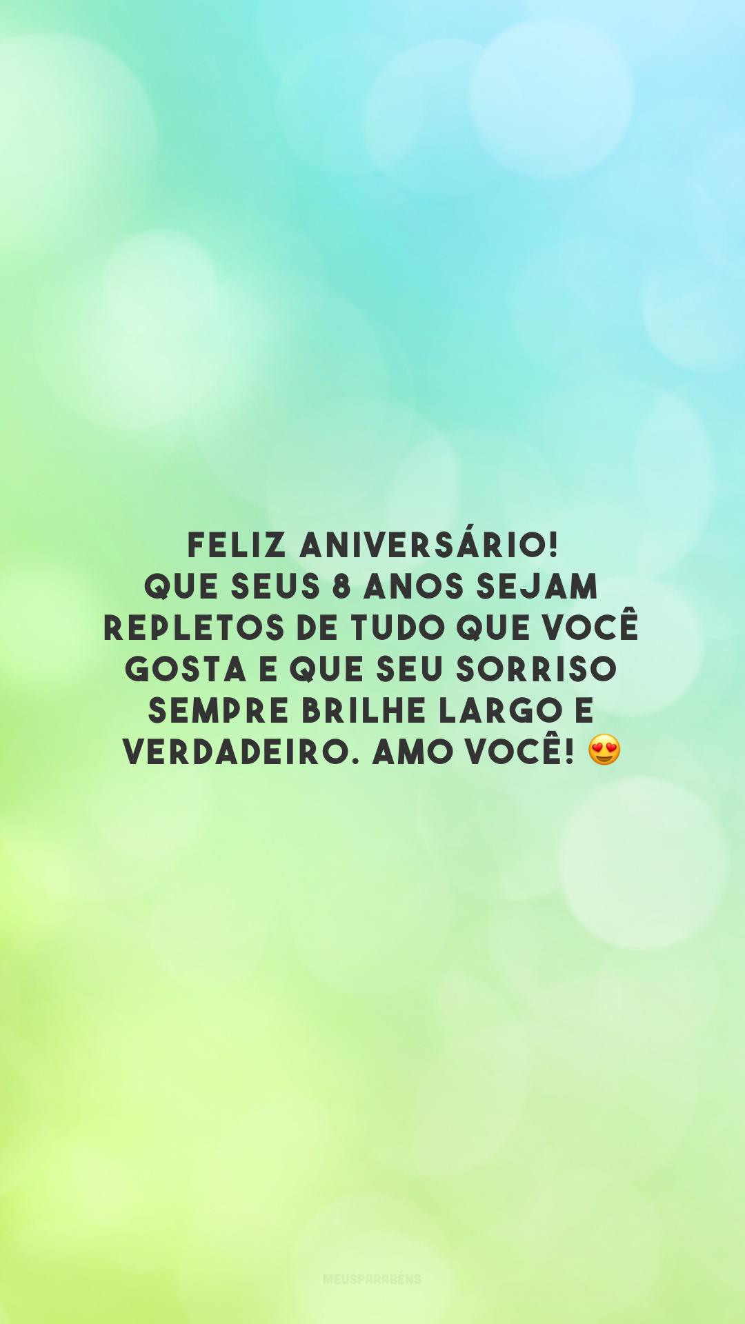 Feliz aniversário! Que seus 8 anos sejam repletos de tudo que você gosta e que seu sorriso sempre brilhe largo e verdadeiro. Amo você! 😍