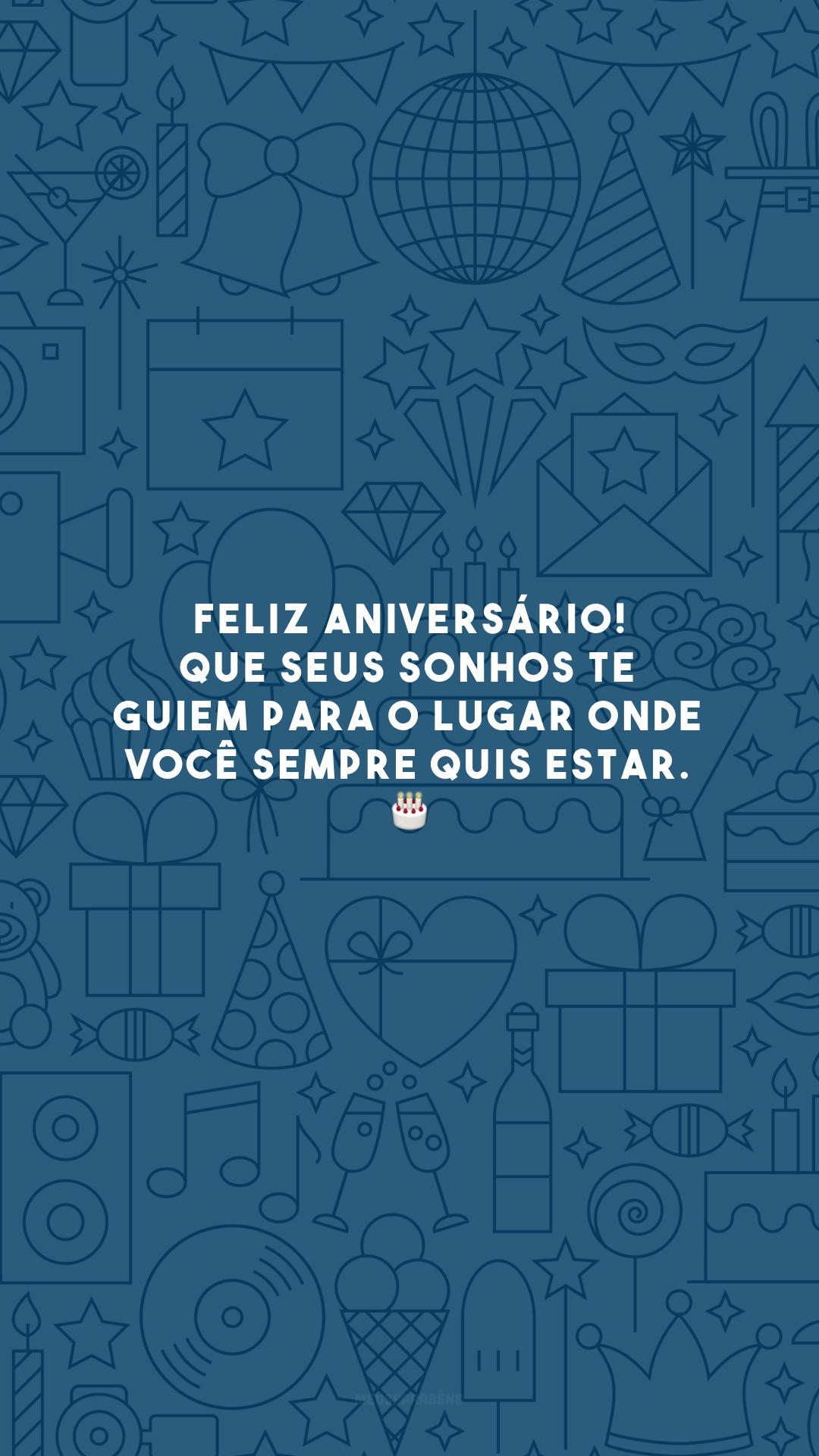 Feliz aniversário! Que seus sonhos te guiem para o lugar onde você sempre quis estar. 🎂