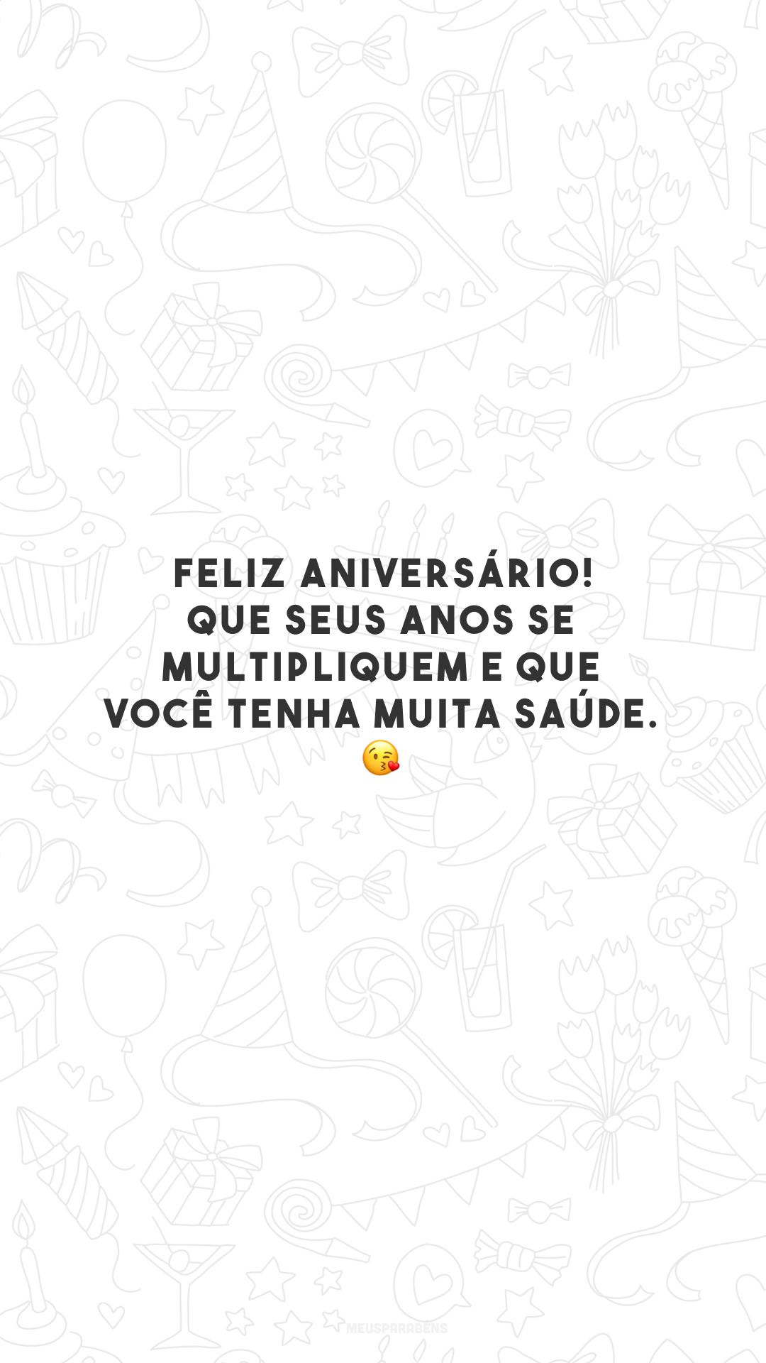 Feliz aniversário! Que seus anos se multipliquem e que você tenha muita saúde. 😘