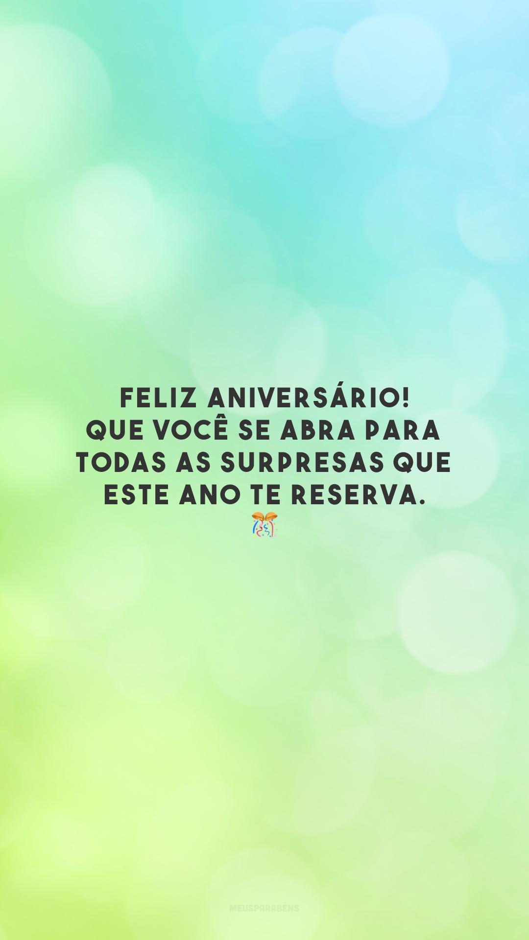 Feliz aniversário! Que você se abra para todas as surpresas que este ano te reserva. 🎊