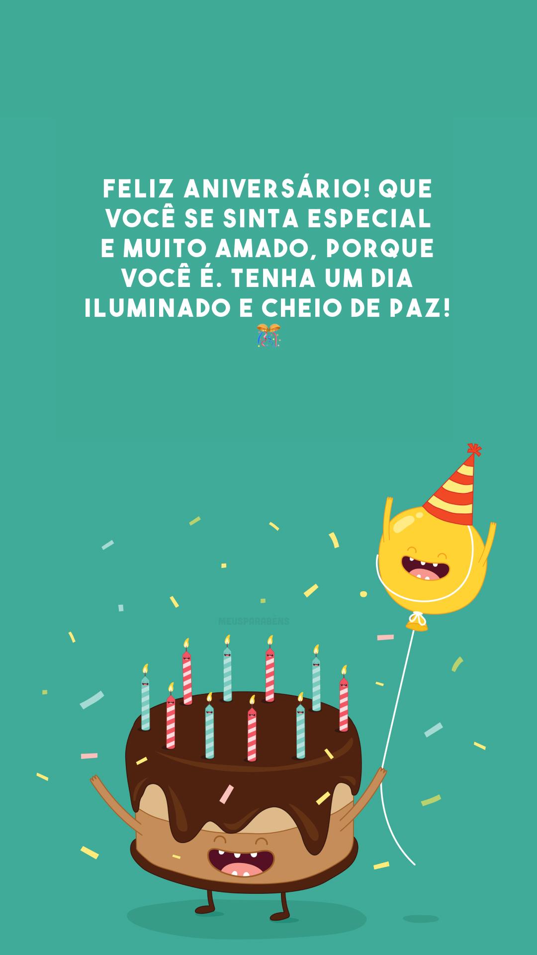 Feliz aniversário! Que você se sinta especial e muito amado, porque você é. Tenha um dia iluminado e cheio de paz! 🎊