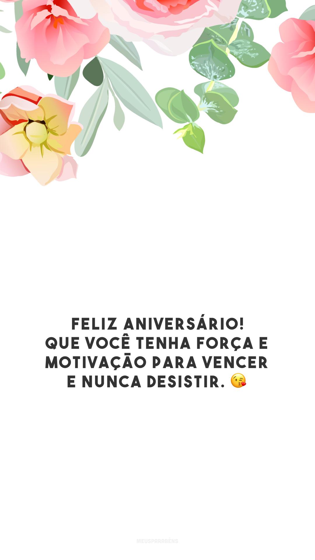 Feliz aniversário! Que você tenha força e motivação para vencer e nunca desistir. 😘