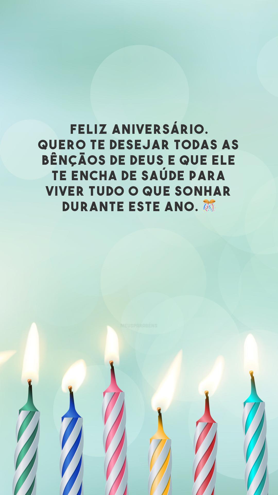 Feliz aniversário. Quero te desejar todas as bênçãos de Deus e que Ele te encha de saúde para viver tudo o que sonhar durante este ano. 🎊