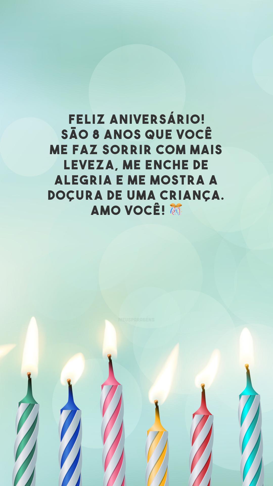 Feliz aniversário! São 8 anos que você me faz sorrir com mais leveza, me enche de alegria e me mostra a doçura de uma criança. Amo você! 🎊