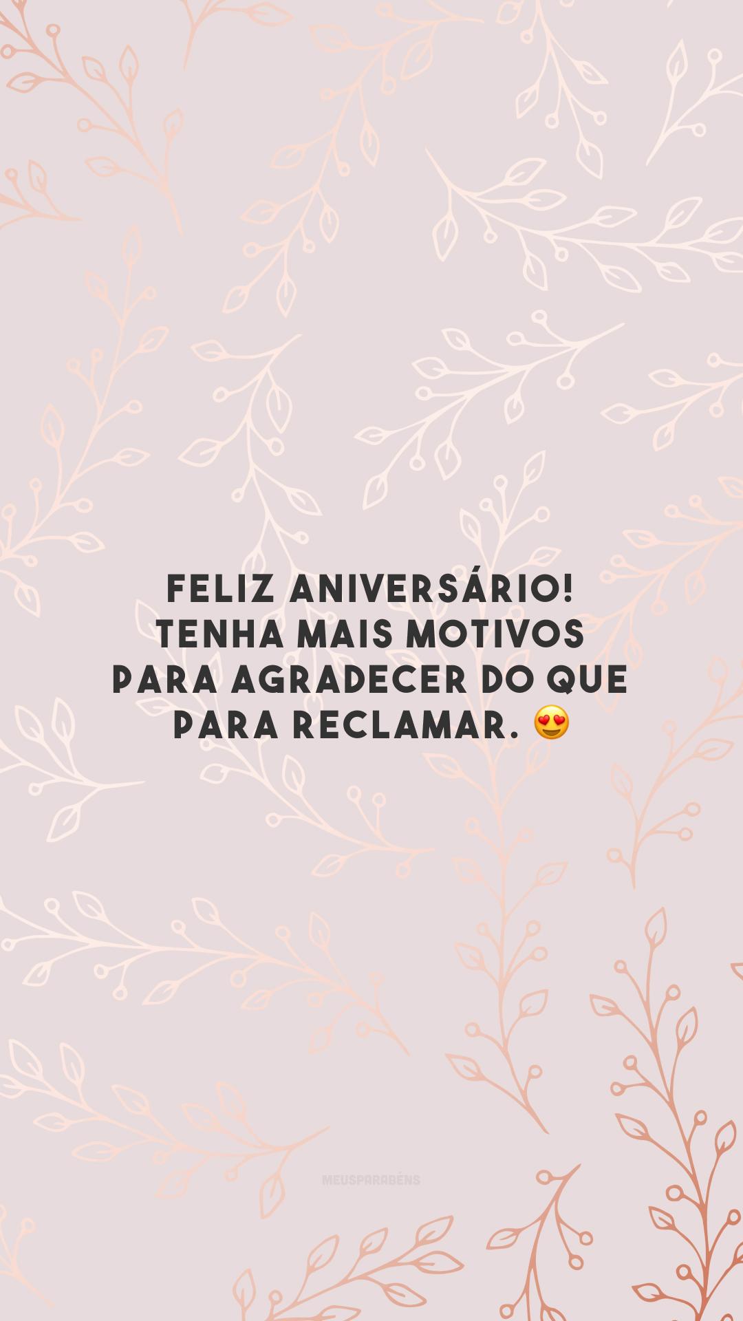Feliz aniversário! Tenha mais motivos para agradecer do que para reclamar. 😍