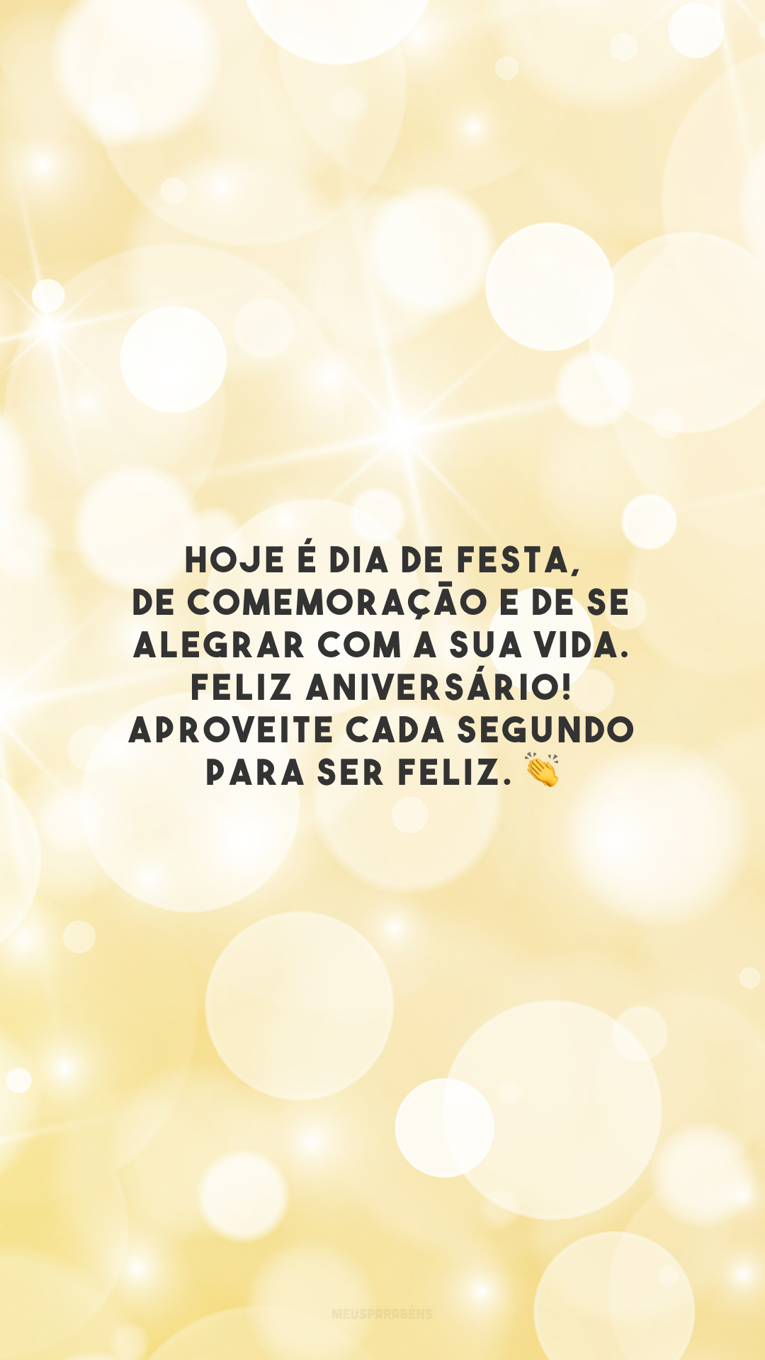 Hoje é dia de festa, de comemoração e de se alegrar com a sua vida. Feliz aniversário! Aproveite cada segundo para ser feliz. 👏