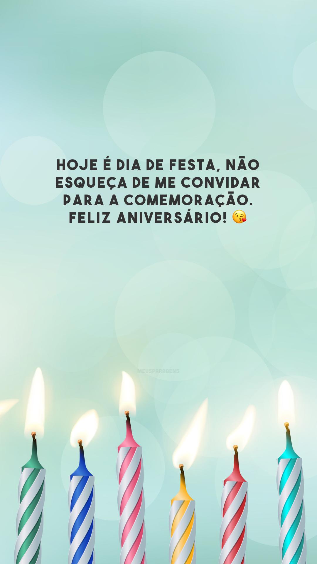 Hoje é dia de festa, não esqueça de me convidar para a comemoração. Feliz aniversário! 😘