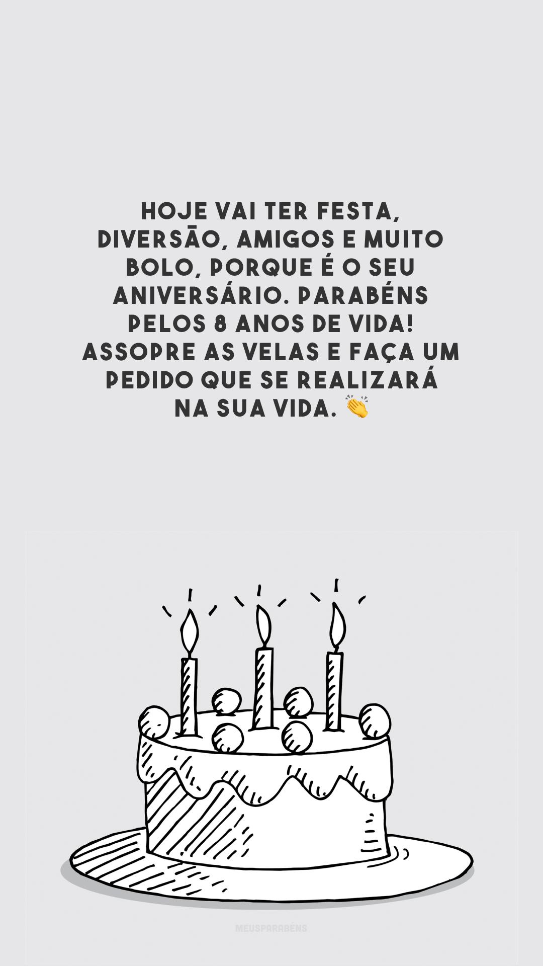 Hoje vai ter festa, diversão, amigos e muito bolo, porque é o seu aniversário. Parabéns pelos 8 anos de vida! Assopre as velas e faça um pedido que se realizará na sua vida. 👏