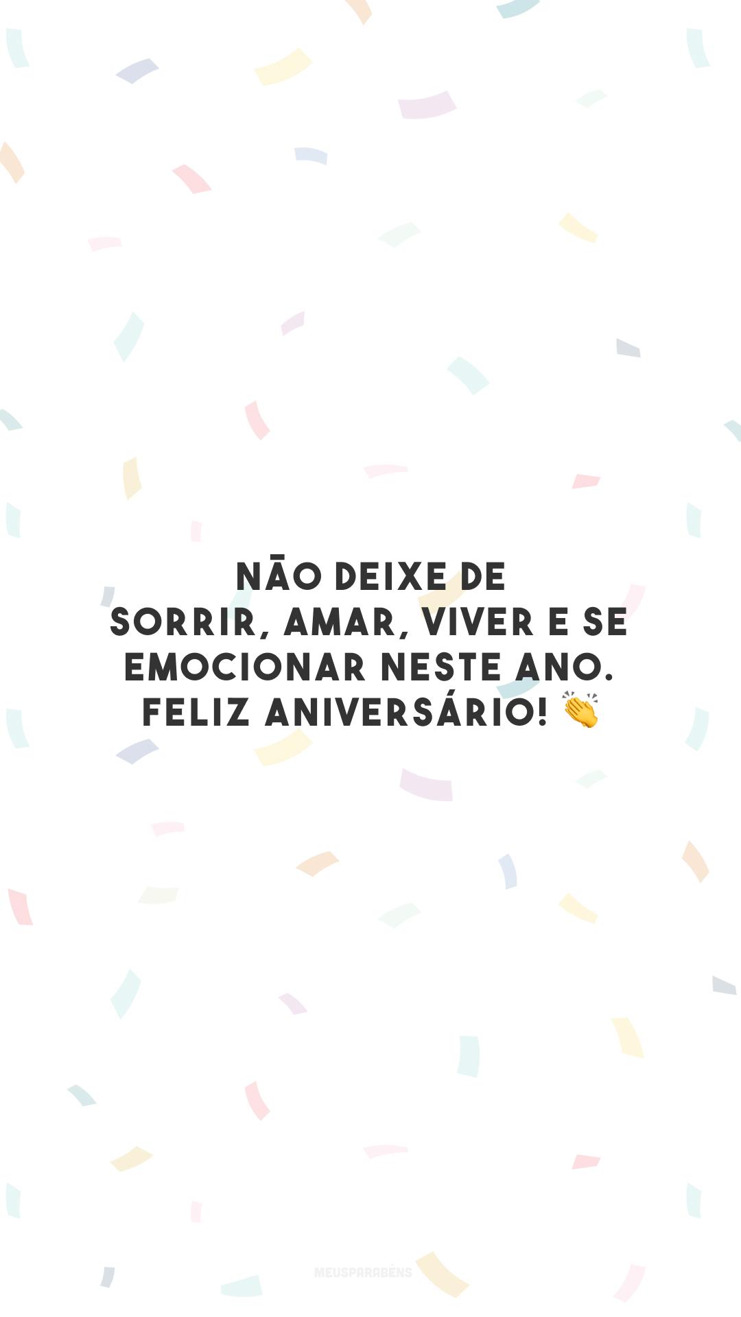 Não deixe de sorrir, amar, viver e se emocionar neste ano. Feliz aniversário! 👏