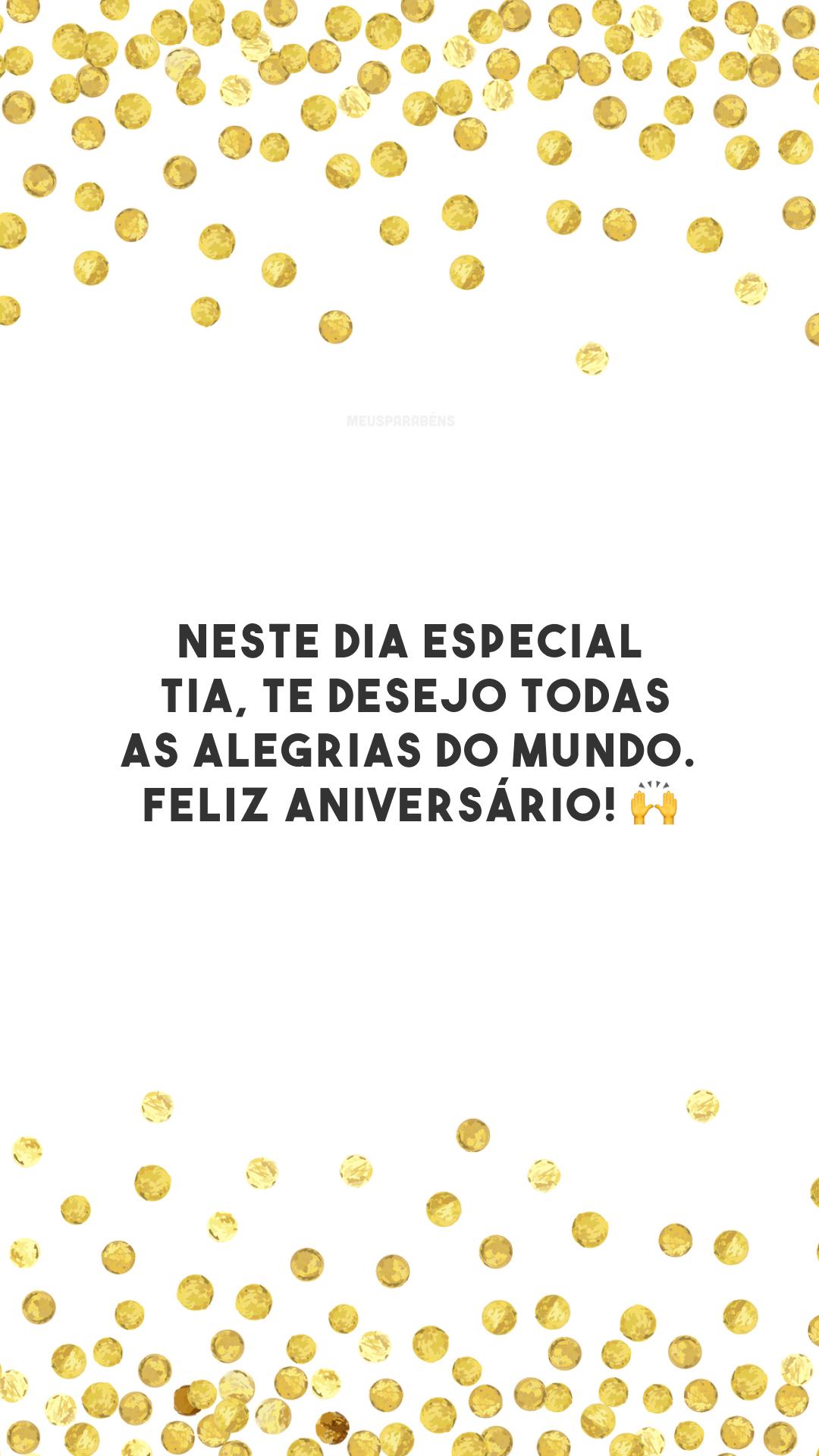 Neste dia especial, tia, te desejo todas as alegrias do mundo. Feliz aniversário! 🙌