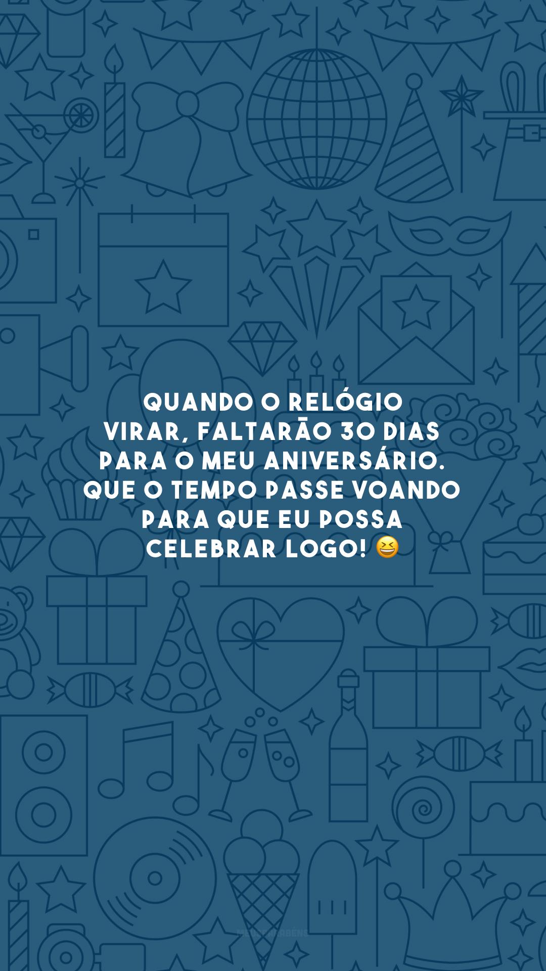 Quando o relógio virar, faltarão 30 dias para o meu aniversário. Que o tempo passe voando para que eu possa celebrar logo! 😆