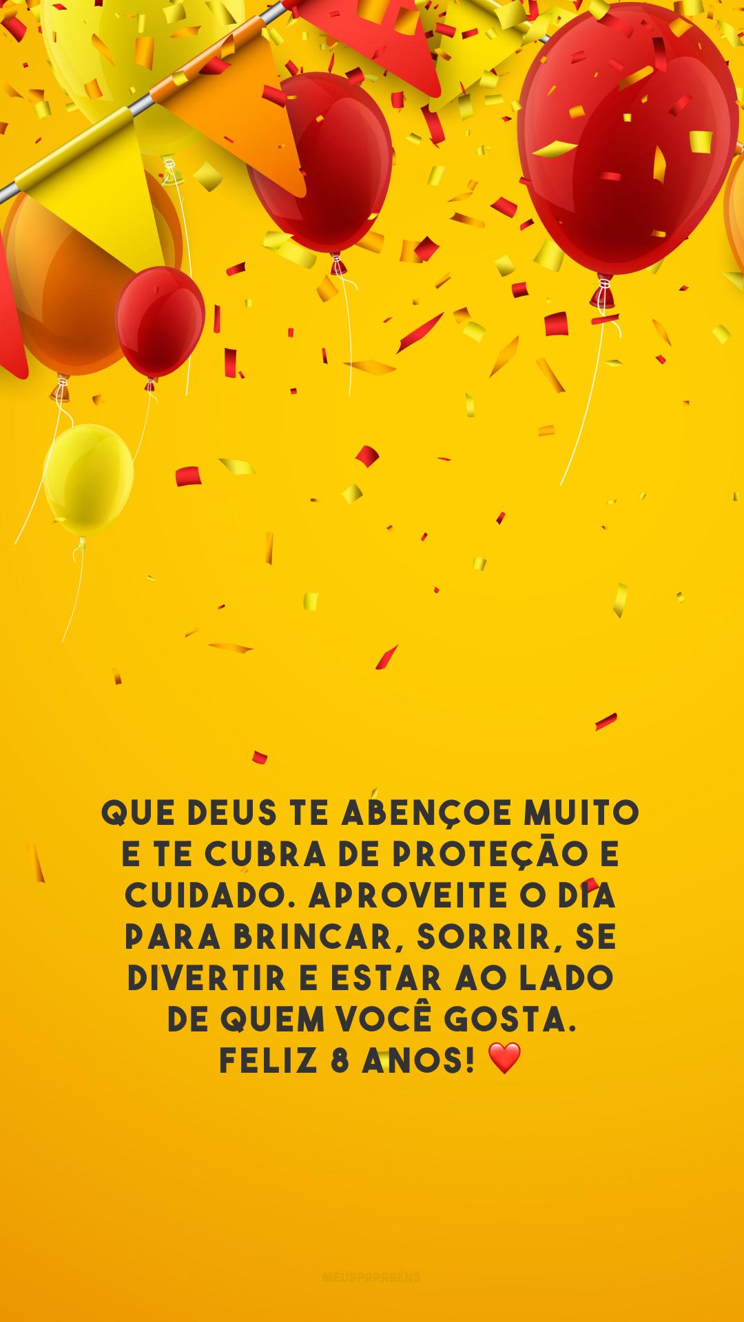 Que Deus te abençoe muito e te cubra de proteção e cuidado. Aproveite o dia para brincar, sorrir, se divertir e estar ao lado de quem você gosta. Feliz 8 anos! ❤️