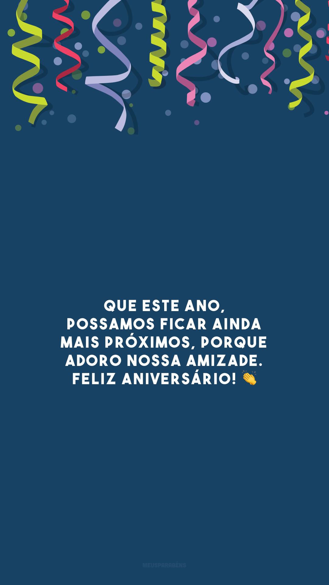 Que este ano, possamos ficar ainda mais próximos, porque adoro nossa amizade. Feliz aniversário! 👏