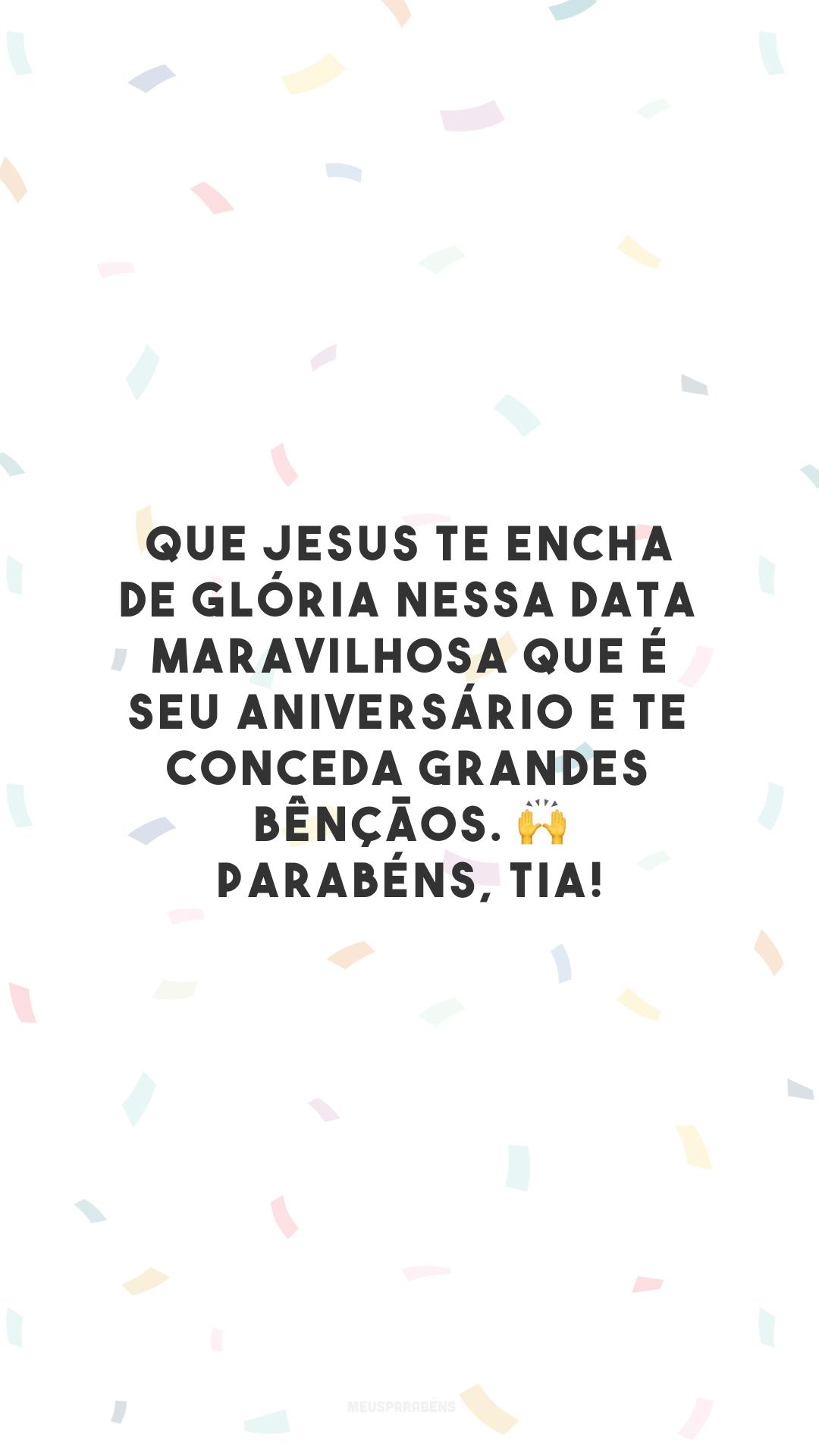 Que Jesus te encha de glória nessa data maravilhosa que é seu aniversário e te conceda grandes bênçãos. 🙌 Parabéns, tia!