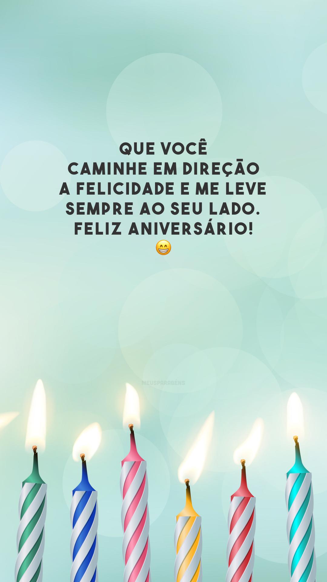 Que você caminhe em direção a felicidade e me leve sempre ao seu lado. Feliz aniversário! 😁