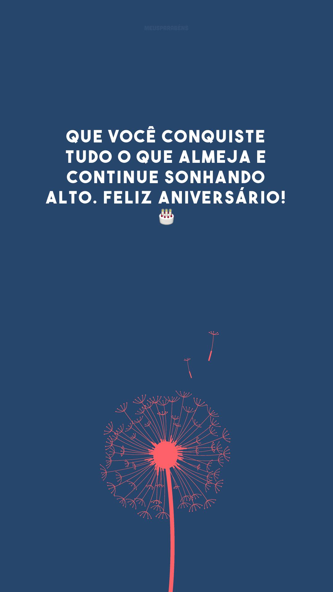 Que você conquiste tudo o que almeja e continue sonhando alto. Feliz aniversário! 🎂