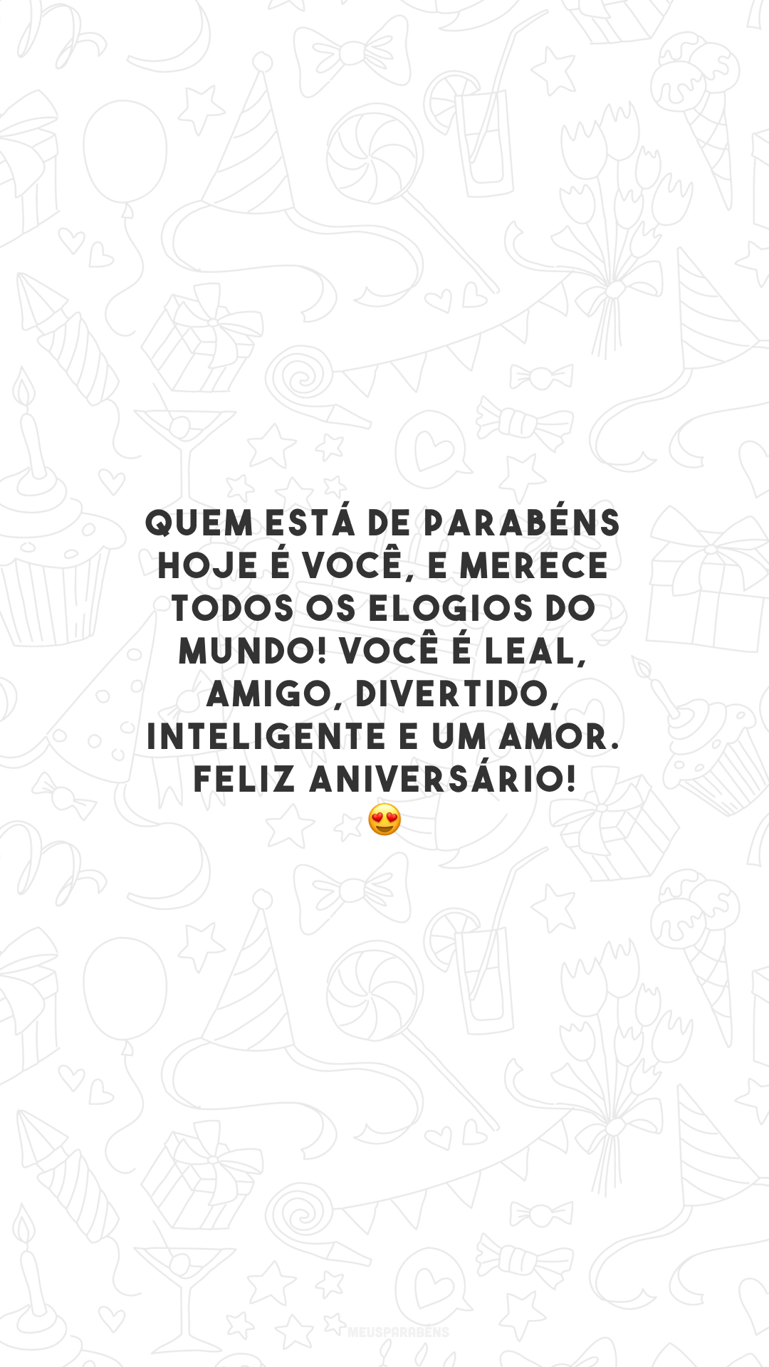 Quem está de parabéns hoje é você, e merece todos os elogios do mundo! Você é leal, amigo, divertido, inteligente e um amor. Feliz aniversário! 😍