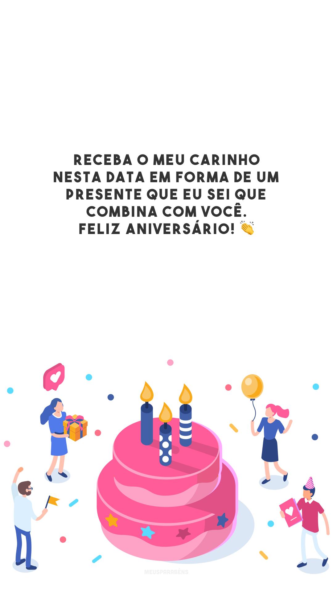 Receba o meu carinho nesta data em forma de um presente que eu sei que combina com você. Feliz aniversário! 👏