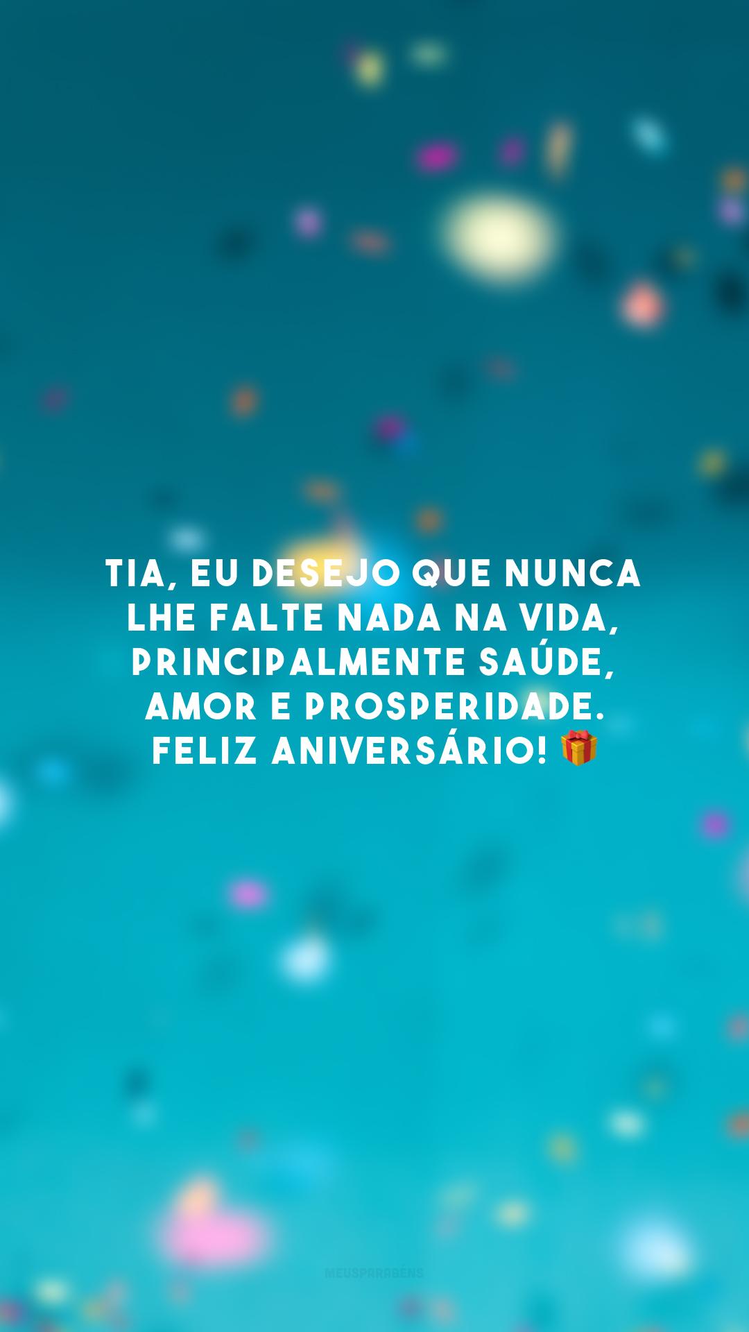 Tia, eu desejo que nunca lhe falte nada na vida, principalmente saúde, amor e prosperidade. Feliz aniversário! 🎁