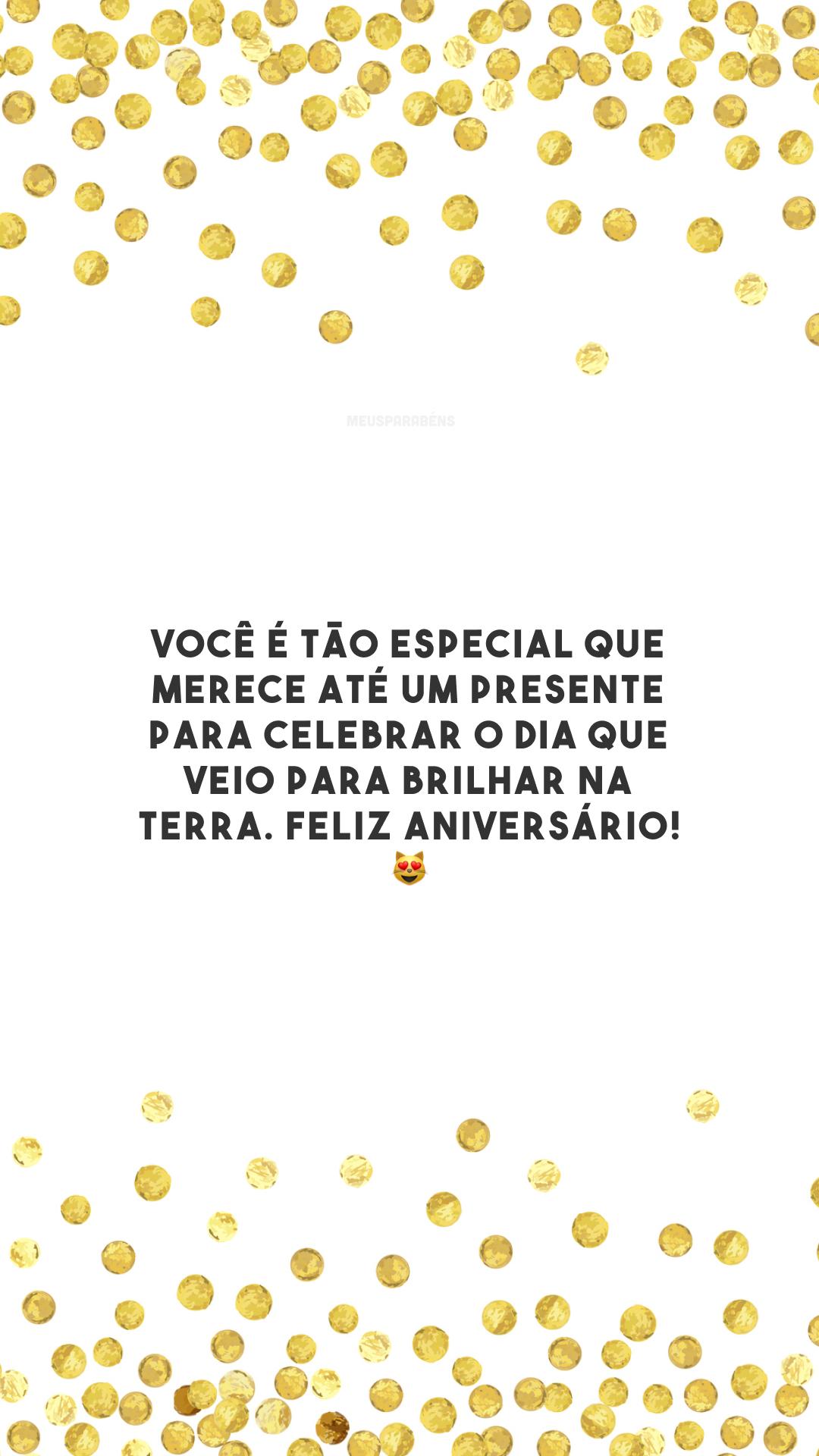 Você é tão especial que merece até um presente para celebrar o dia que veio para brilhar na terra. Feliz aniversário!😻