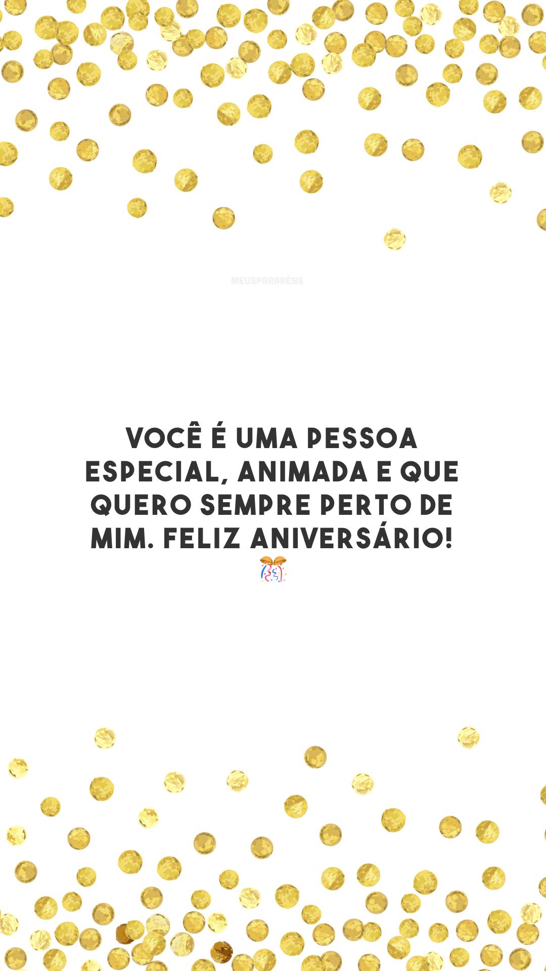 Você é uma pessoa especial, animada e que quero sempre perto de mim. Feliz aniversário! 🎊