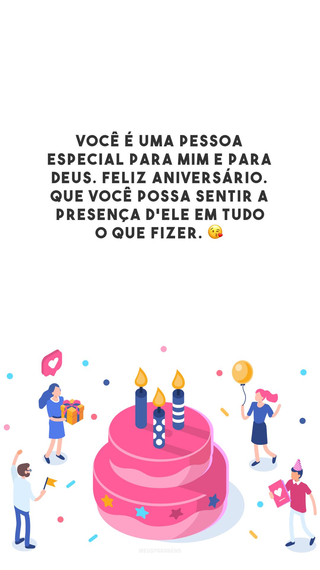 Você é uma pessoa especial para mim e para Deus. Feliz aniversário. Que você possa sentir a presença d'Ele em tudo o que fizer. 😘